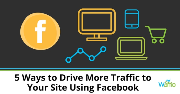 5 Ways to Drive More Traffic to Your Site Using Facebook