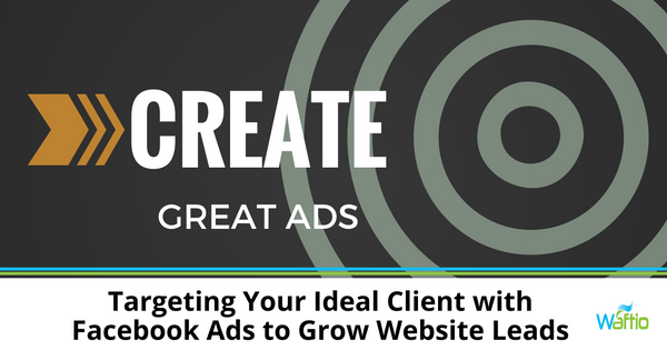 Targeting Your Ideal Client with Facebook Ads to Grow Website Leads