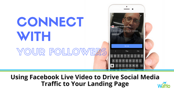 Using Facebook Live Video to Drive Social Media Traffic to Your Landing Page