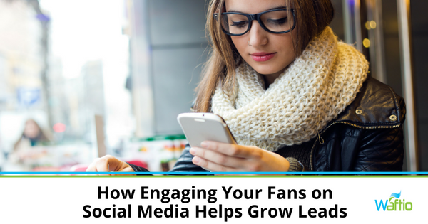 How Engaging Your Fans on Social Media Helps Grow Leads