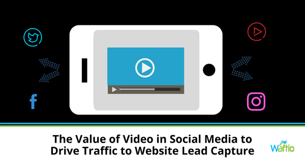 The Value of Video in Social Media to Drive Traffic to Website Lead Capture