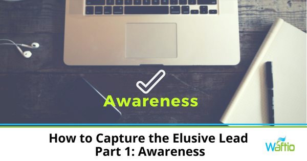 How to Capture the Elusive Lead - Part 1: Awareness