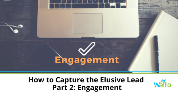 How to Capture the Elusive Lead - Part 2: Engagement