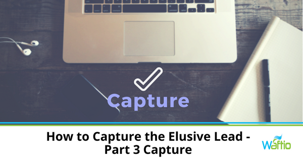How to Capture the Elusive Lead - Part 3 Capture