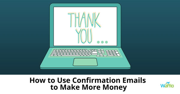 How to Use Confirmation Emails to Make More Money