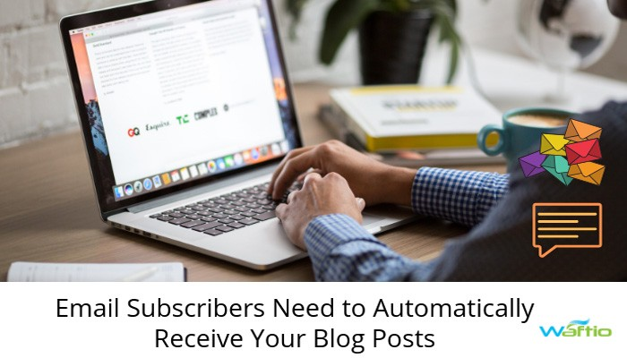 Email Subscribers Need to Automatically Receive Your Blog Posts